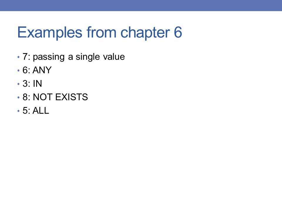 Examples from chapter 6 7: passing a single value 6: ANY 3: IN 8: NOT EXISTS 5: ALL
