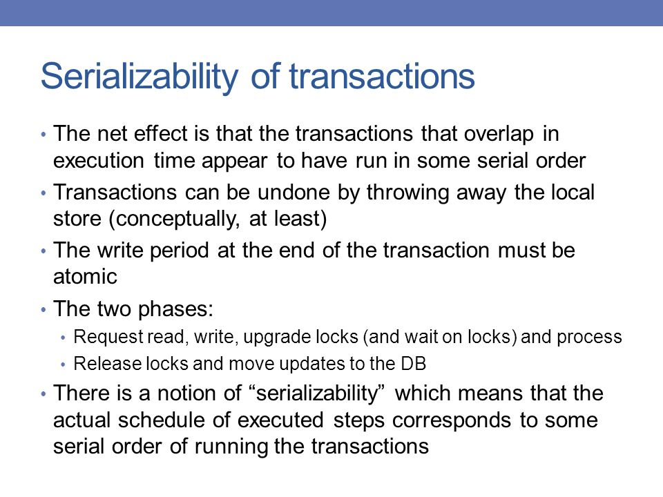 Serializability of transactions The net effect is that the transactions that overlap in execution time appear to have run in some serial order Transactions can be undone by throwing away the local store (conceptually, at least) The write period at the end of the transaction must be atomic The two phases: Request read, write, upgrade locks (and wait on locks) and process Release locks and move updates to the DB There is a notion of serializability which means that the actual schedule of executed steps corresponds to some serial order of running the transactions