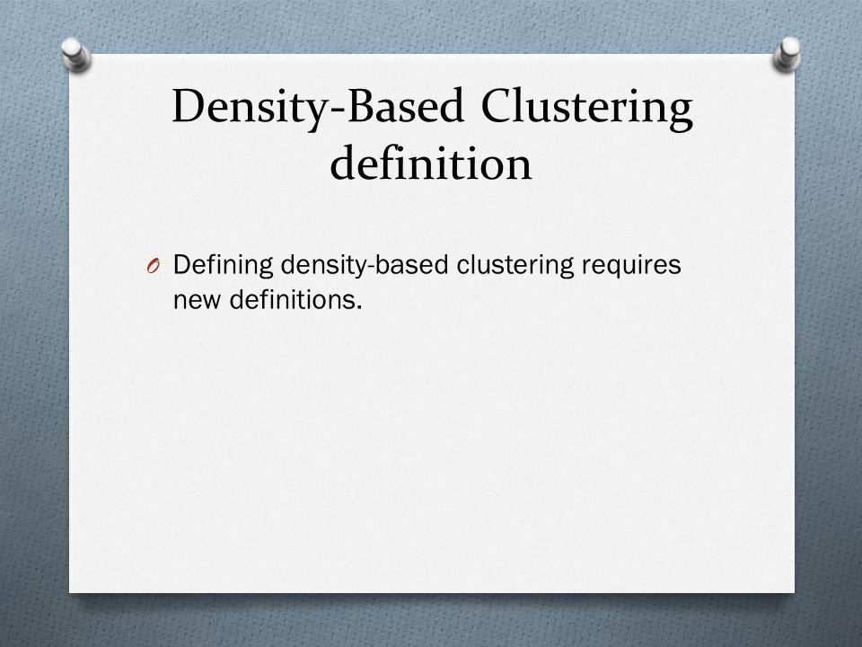 Density-Based Clustering definition O Defining density-based clustering requires new definitions.