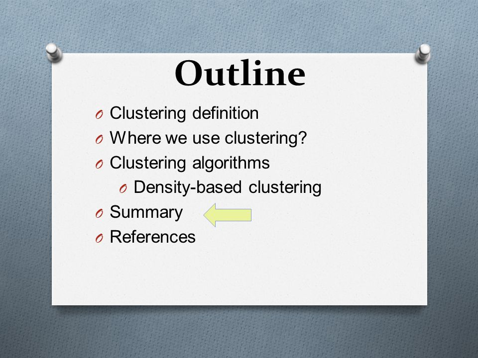 Outline O Clustering definition O Where we use clustering? O Clustering algorithms O Density-based clustering O Summary O References