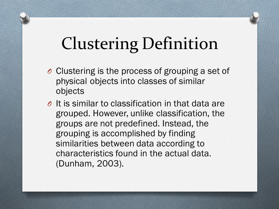 Clustering Definition O Clustering is the process of grouping a set of physical objects into classes of similar objects O It is similar to classificat
