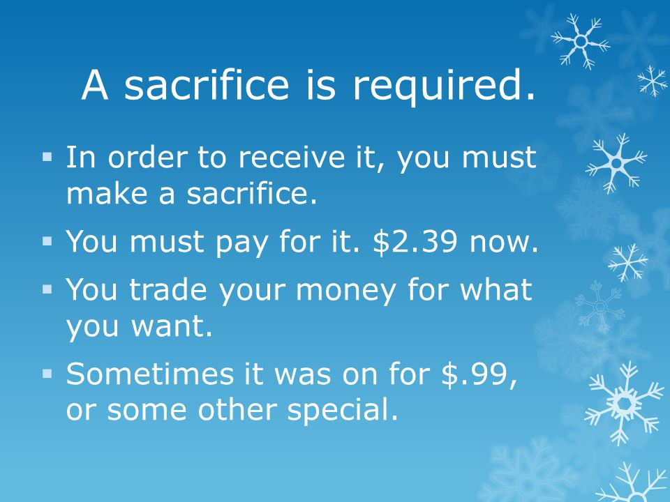 A sacrifice is required. In order to receive it, you must make a sacrifice.