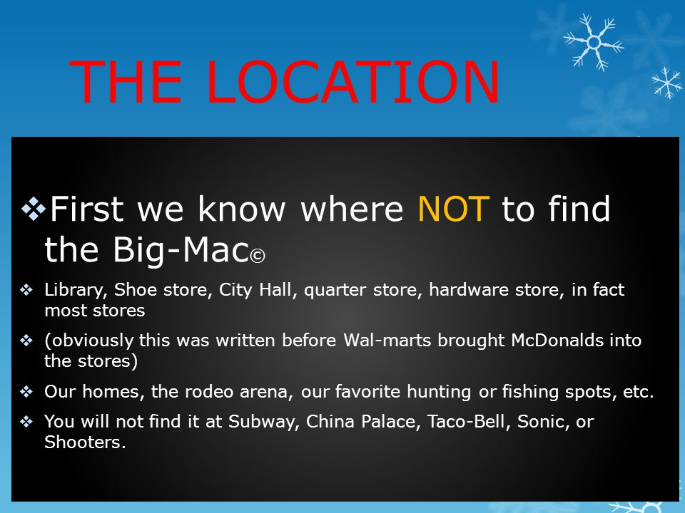 THE LOCATION First we know where NOT to find the Big-Mac © Library, Shoe store, City Hall, quarter store, hardware store, in fact most stores (obviously this was written before Wal-marts brought McDonalds into the stores) Our homes, the rodeo arena, our favorite hunting or fishing spots, etc.