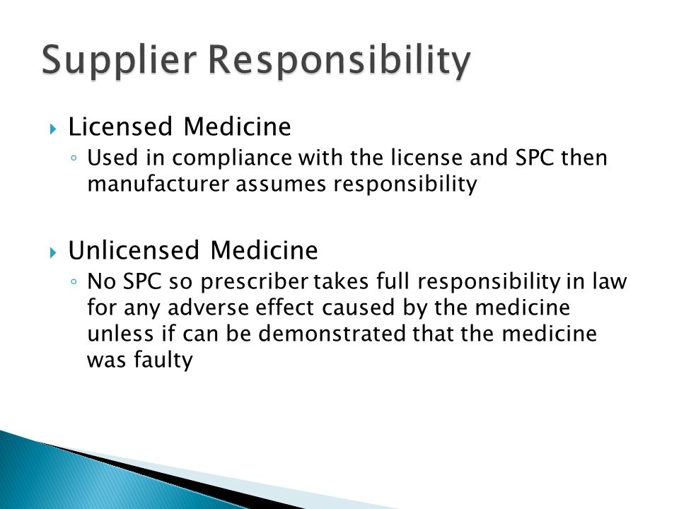 Licensed Medicine Used in compliance with the license and SPC then manufacturer assumes responsibility Unlicensed Medicine No SPC so prescriber takes