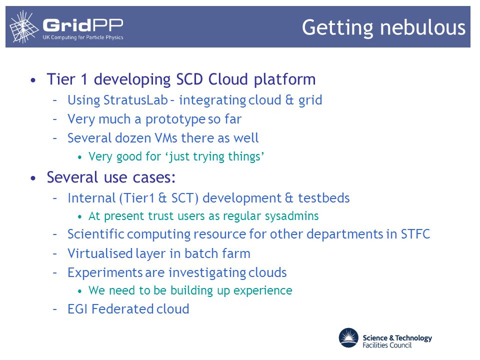 Getting nebulous Tier 1 developing SCD Cloud platform –Using StratusLab – integrating cloud & grid –Very much a prototype so far –Several dozen VMs th