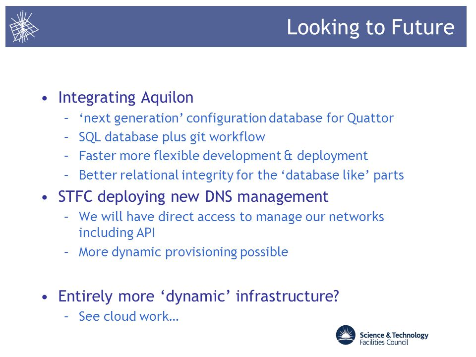 Looking to Future Integrating Aquilon –next generation configuration database for Quattor –SQL database plus git workflow –Faster more flexible develo