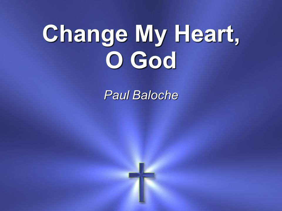 Change My Heart, O God Paul Baloche