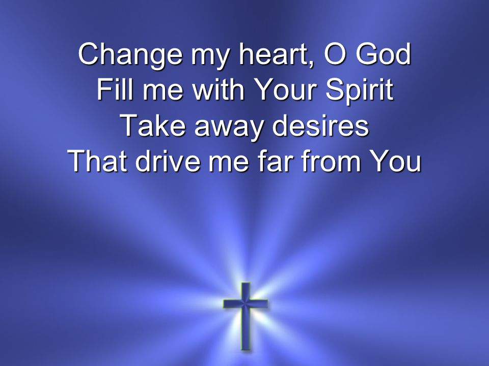 Change my heart, O God Fill me with Your Spirit Take away desires That drive me far from You