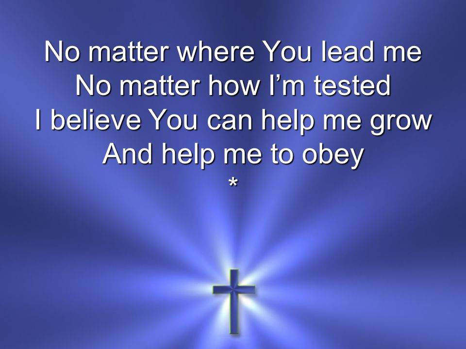 No matter where You lead me No matter how Im tested I believe You can help me grow And help me to obey *