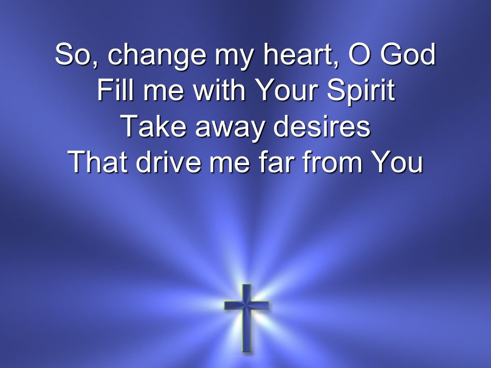 So, change my heart, O God Fill me with Your Spirit Take away desires That drive me far from You
