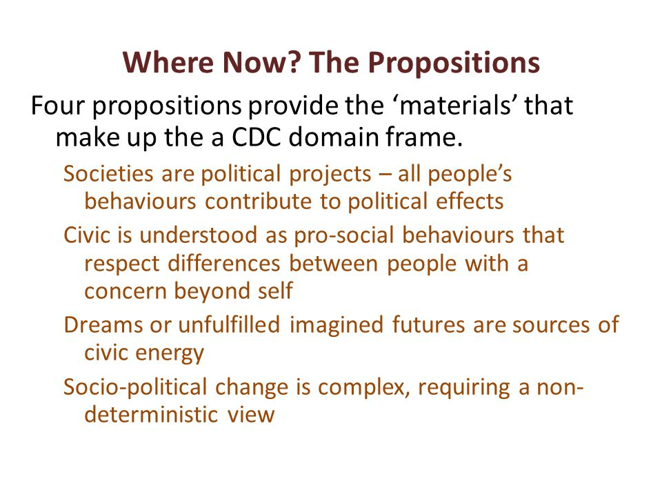 Where Now? The Propositions Four propositions provide the materials that make up the a CDC domain frame. Societies are political projects – all people
