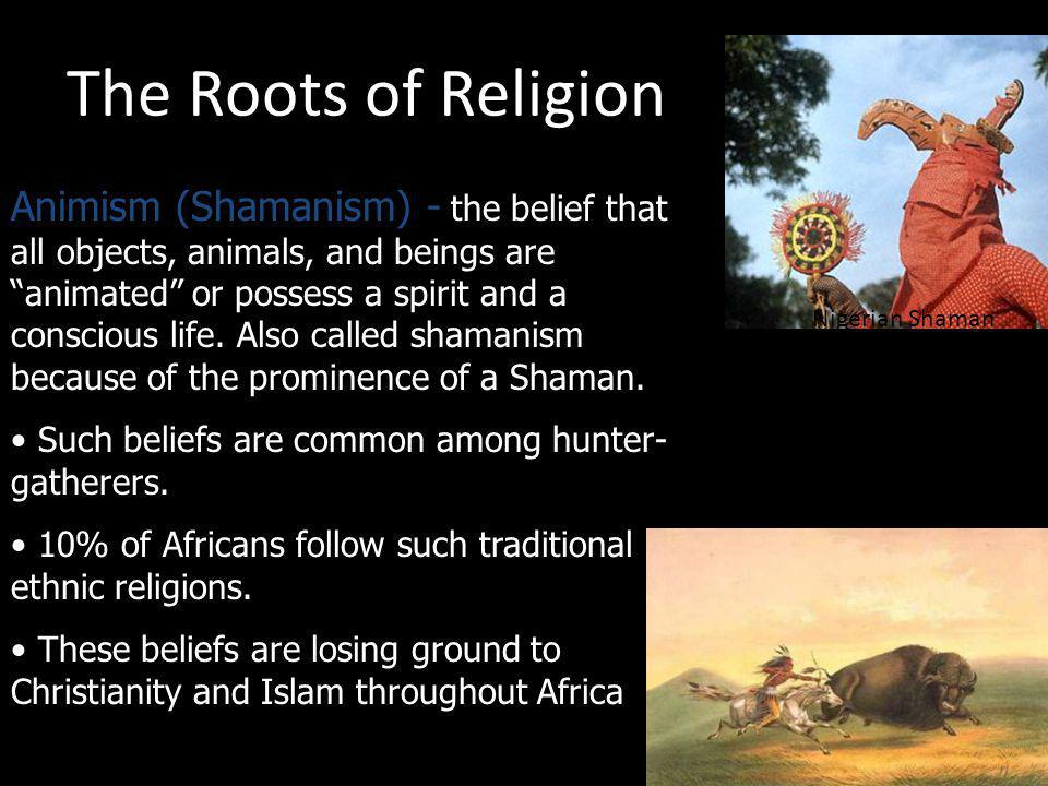 The Roots of Religion Animism (Shamanism) - the belief that all objects, animals, and beings are animated or possess a spirit and a conscious life. Al