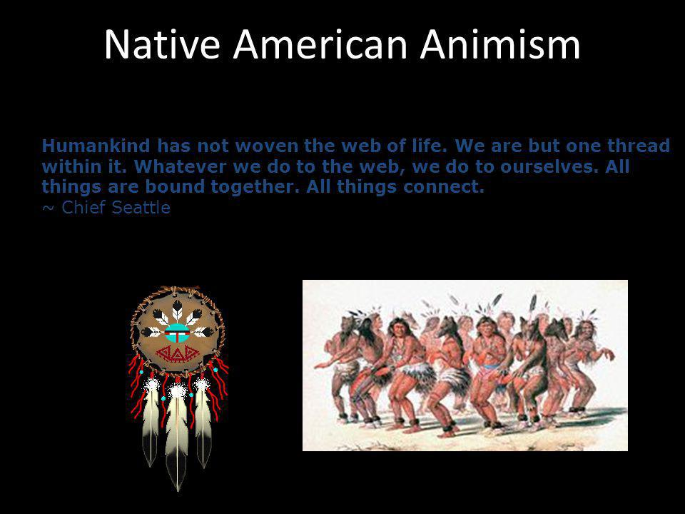 Native American Animism Humankind has not woven the web of life. We are but one thread within it. Whatever we do to the web, we do to ourselves. All t