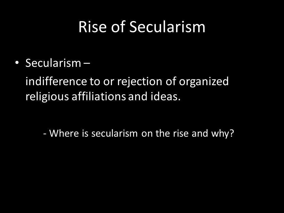 Rise of Secularism Secularism – indifference to or rejection of organized religious affiliations and ideas. - Where is secularism on the rise and why?