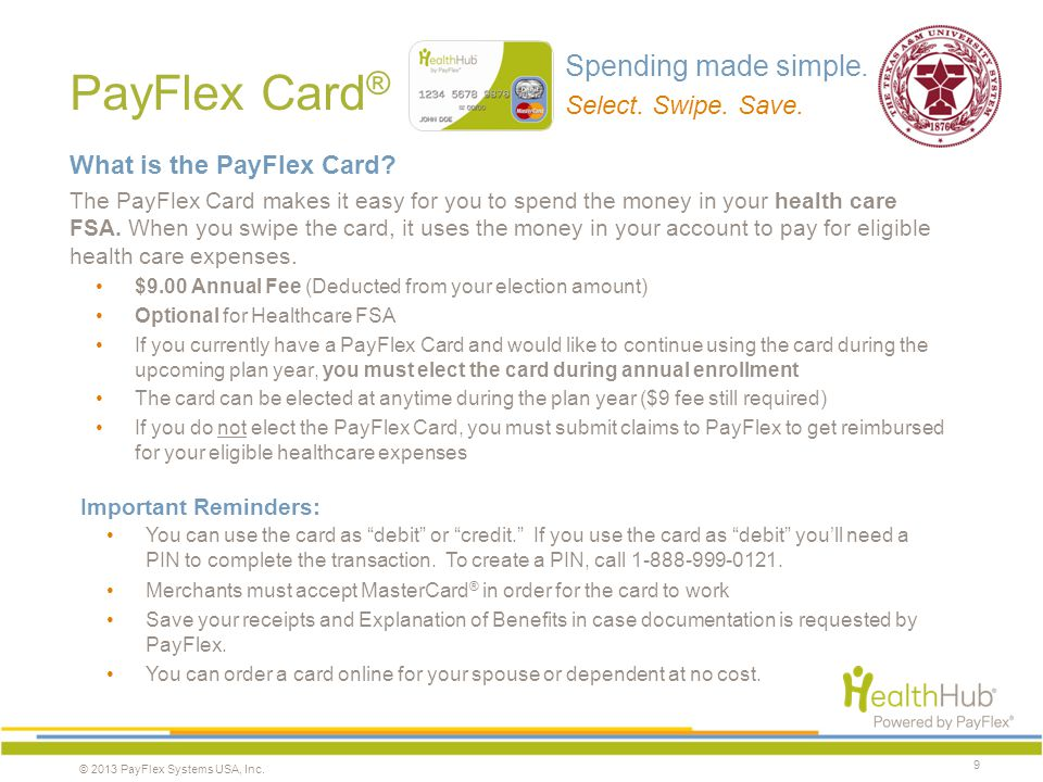 © 2013 PayFlex Systems USA, Inc. PayFlex Card ® 9 What is the PayFlex Card? The PayFlex Card makes it easy for you to spend the money in your health c