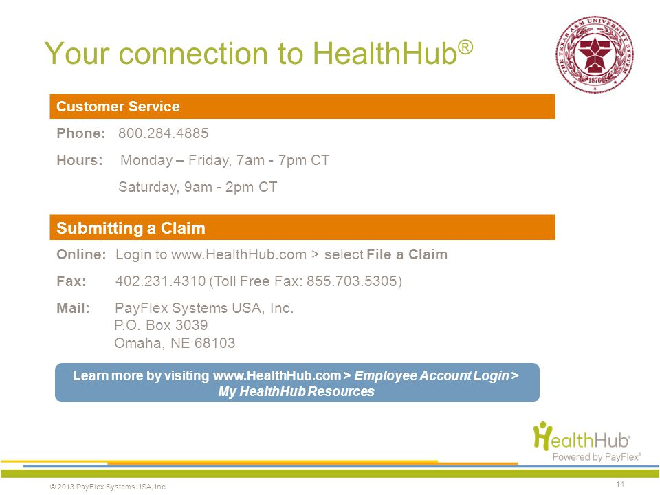 © 2013 PayFlex Systems USA, Inc. Your connection to HealthHub ® Customer Service Phone: 800.284.4885 Hours: Monday – Friday, 7am - 7pm CT Saturday, 9a