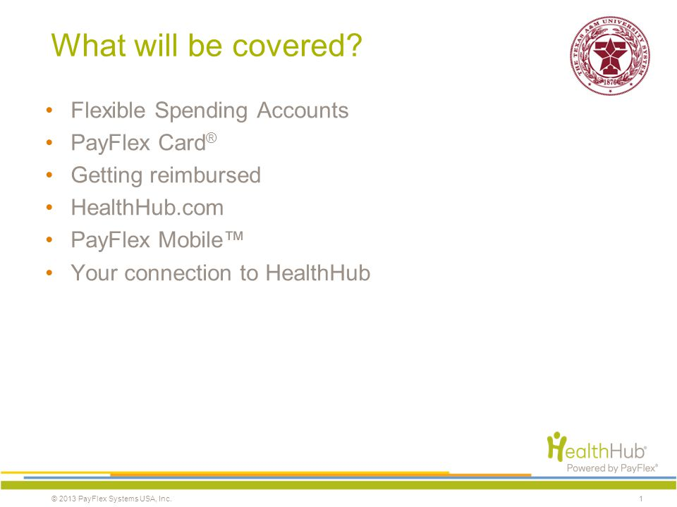 © 2013 PayFlex Systems USA, Inc. What will be covered? Flexible Spending Accounts PayFlex Card ® Getting reimbursed HealthHub.com PayFlex Mobile Your