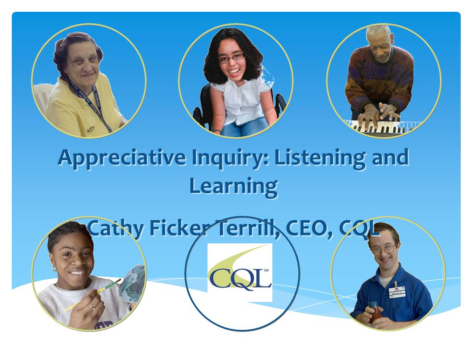 Appreciative Inquiry: Listening and Learning Cathy Ficker Terrill, CEO, CQL Appreciative Inquiry: Listening and Learning Cathy Ficker Terrill, CEO, CQ
