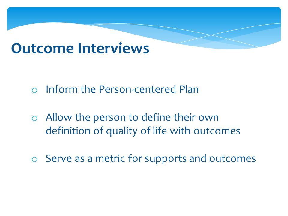 o Inform the Person-centered Plan o Allow the person to define their own definition of quality of life with outcomes o Serve as a metric for supports