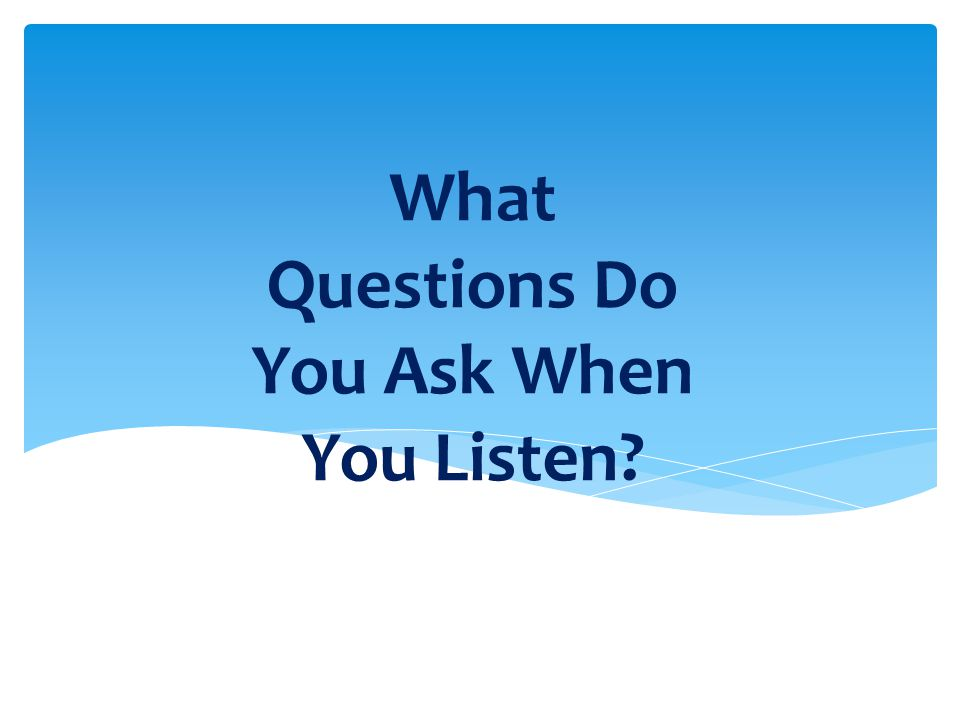 What Questions Do You Ask When You Listen?