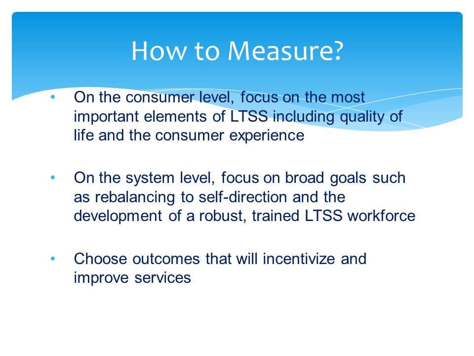 On the consumer level, focus on the most important elements of LTSS including quality of life and the consumer experience On the system level, focus o