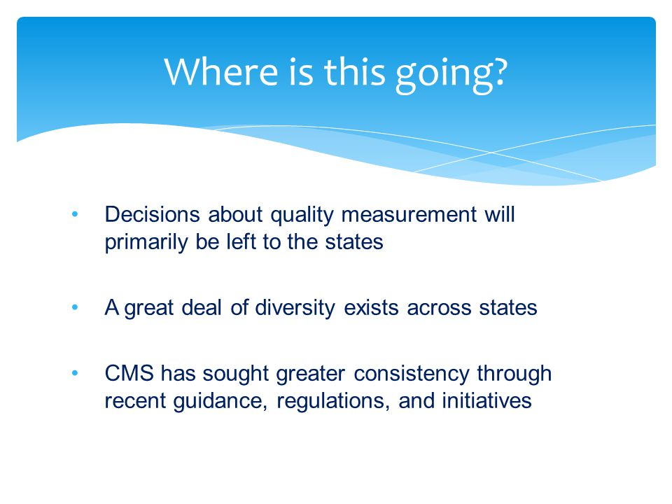 Decisions about quality measurement will primarily be left to the states A great deal of diversity exists across states CMS has sought greater consist