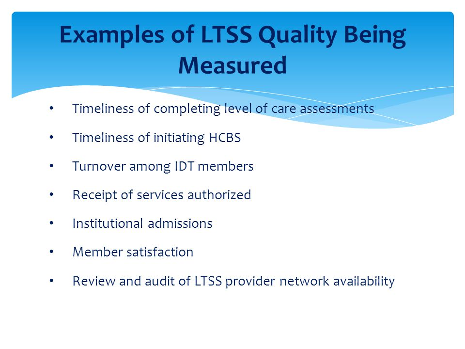 Timeliness of completing level of care assessments Timeliness of initiating HCBS Turnover among IDT members Receipt of services authorized Institution
