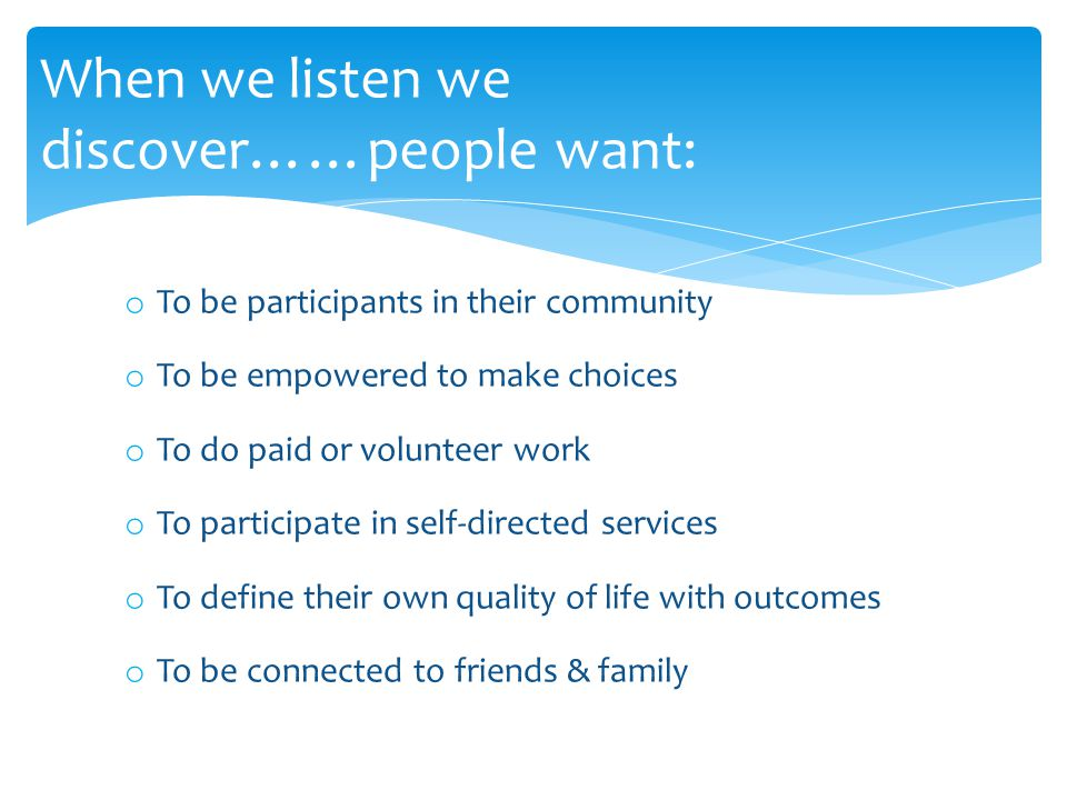 When we listen we discover……people want: o To be participants in their community o To be empowered to make choices o To do paid or volunteer work o To