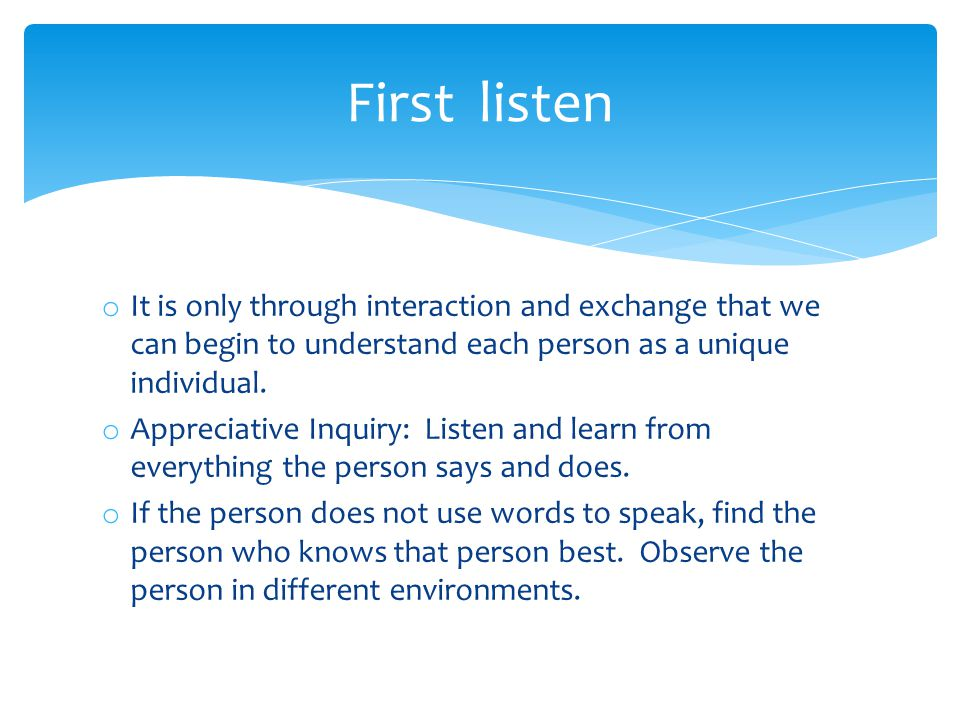 o It is only through interaction and exchange that we can begin to understand each person as a unique individual. o Appreciative Inquiry: Listen and l