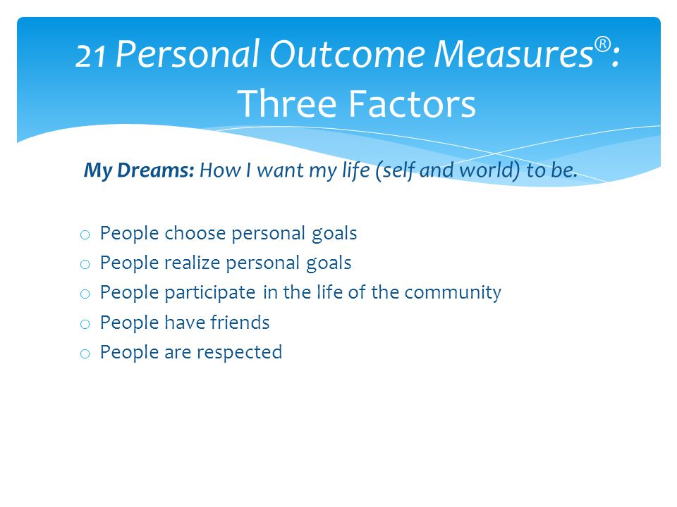 My Dreams: How I want my life (self and world) to be. o People choose personal goals o People realize personal goals o People participate in the life