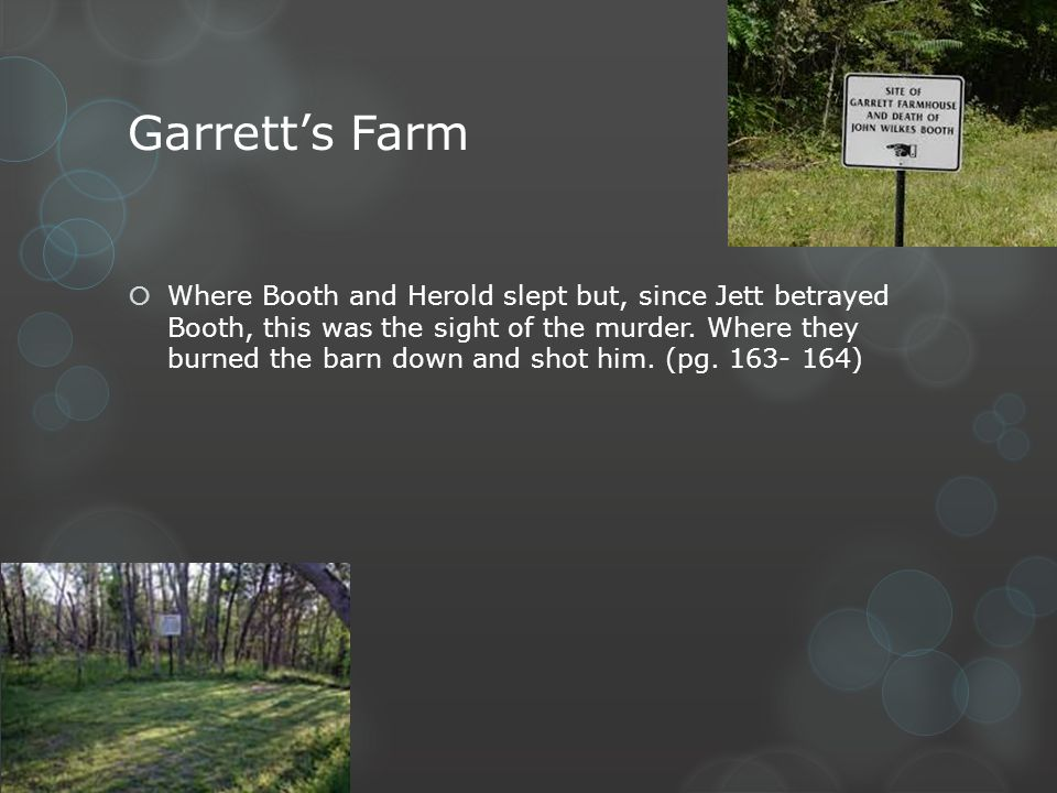 Garretts Farm Where Booth and Herold slept but, since Jett betrayed Booth, this was the sight of the murder. Where they burned the barn down and shot