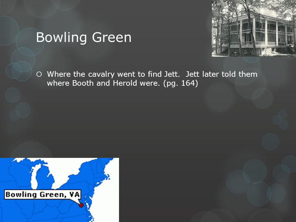 Bowling Green Where the cavalry went to find Jett. Jett later told them where Booth and Herold were. (pg. 164)