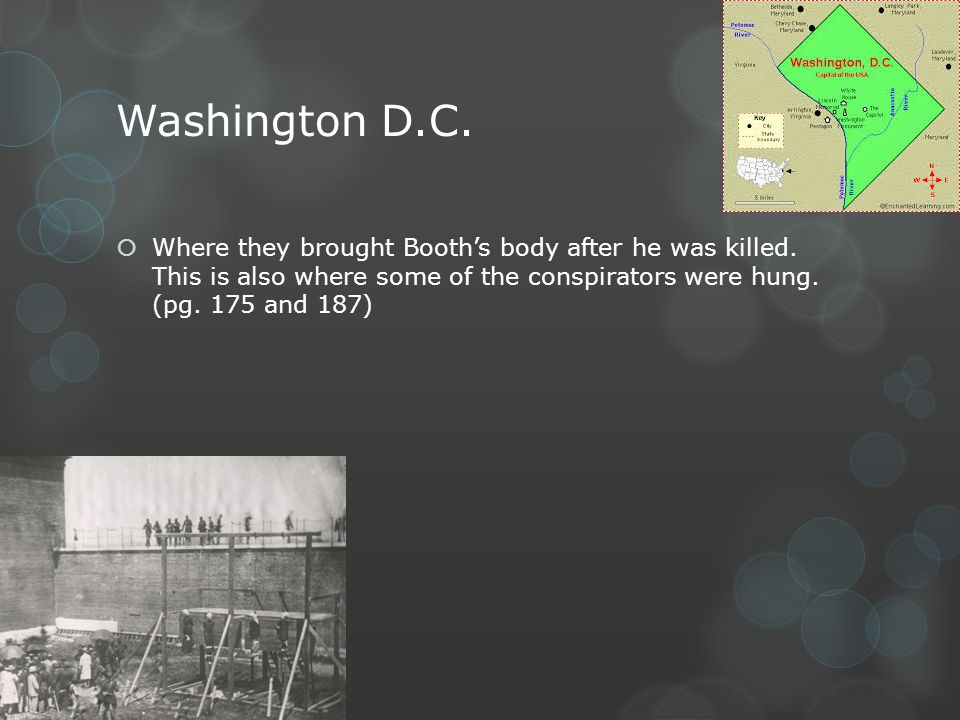 Washington D.C. Where they brought Booths body after he was killed. This is also where some of the conspirators were hung. (pg. 175 and 187)