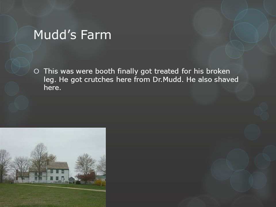 Mudds Farm This was were booth finally got treated for his broken leg. He got crutches here from Dr.Mudd. He also shaved here.
