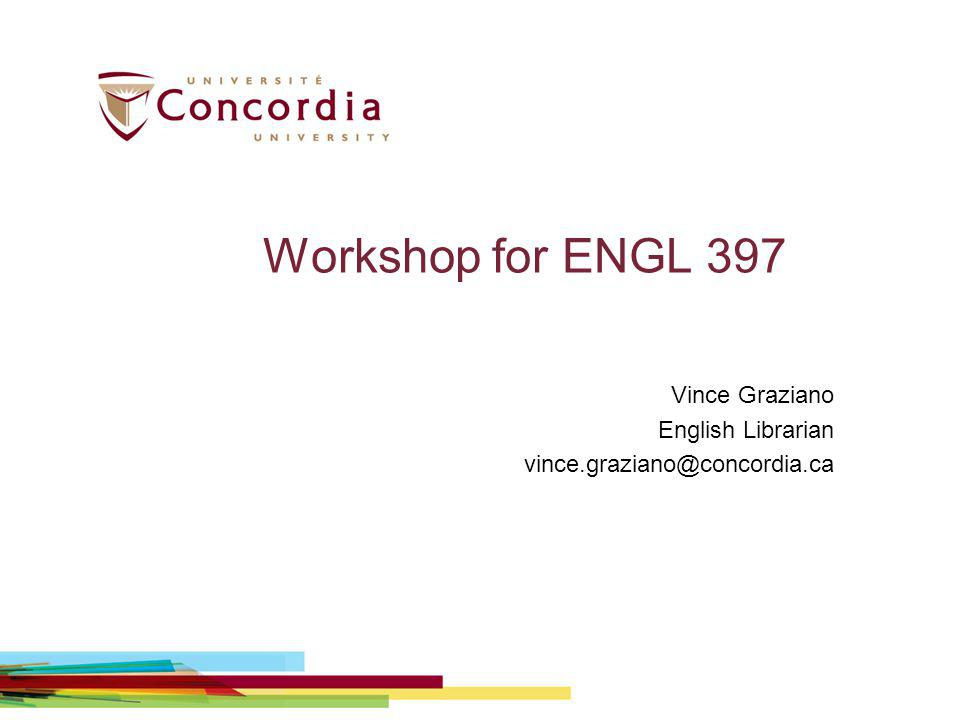 Workshop for ENGL 397 Vince Graziano English Librarian vince.graziano@concordia.ca