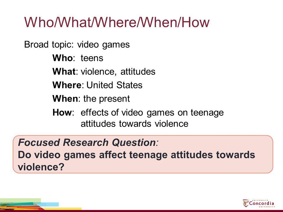 Who/What/Where/When/How Broad topic: video games Who: teens What: violence, attitudes Where: United States When: the present How: effects of video gam