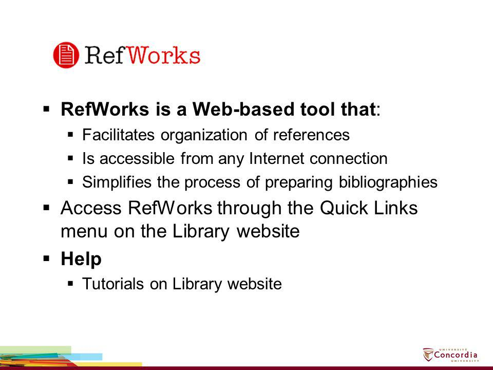 RefWorks is a Web-based tool that: Facilitates organization of references Is accessible from any Internet connection Simplifies the process of prepari