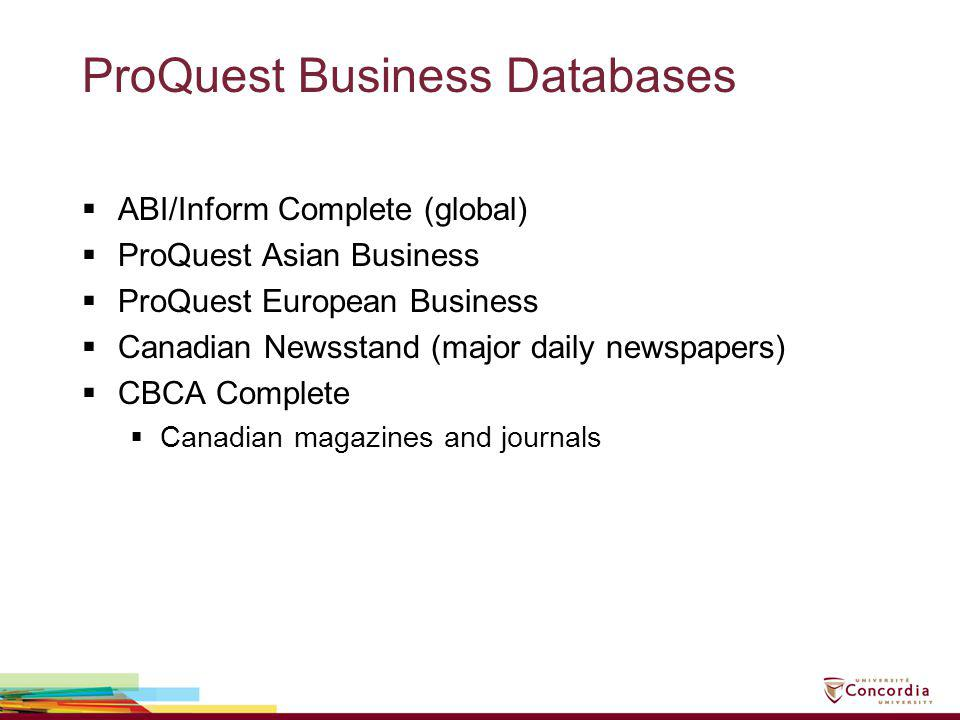 ProQuest Business Databases ABI/Inform Complete (global) ProQuest Asian Business ProQuest European Business Canadian Newsstand (major daily newspapers