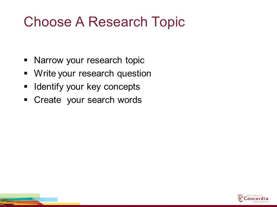 Choose A Research Topic Narrow your research topic Write your research question Identify your key concepts Create your search words