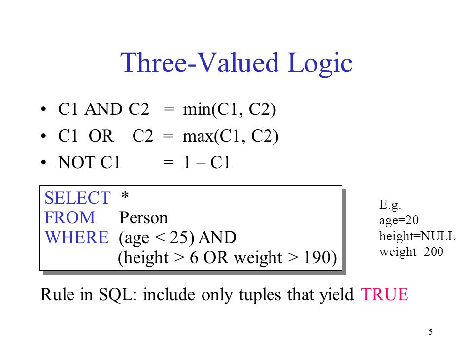 5 Three-Valued Logic C1 AND C2 = min(C1, C2) C1 OR C2 = max(C1, C2) NOT C1 = 1 – C1 Rule in SQL: include only tuples that yield TRUE SELECT * FROM Per