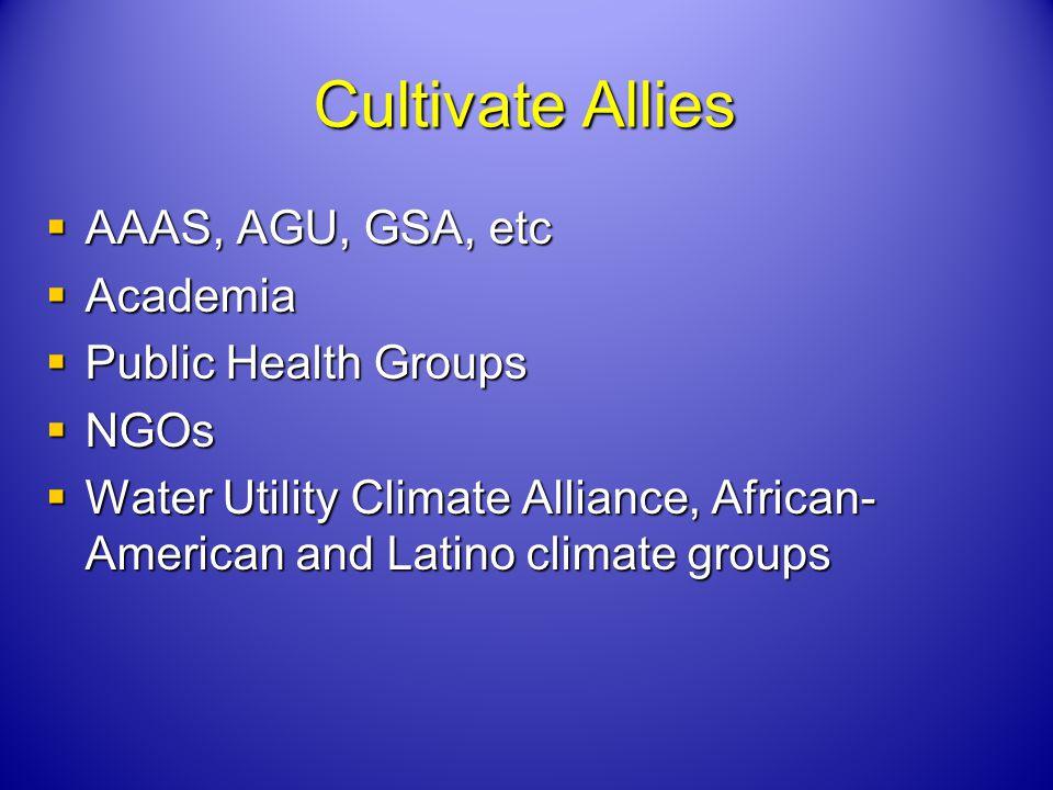 Cultivate Allies AAAS, AGU, GSA, etc AAAS, AGU, GSA, etc Academia Academia Public Health Groups Public Health Groups NGOs NGOs Water Utility Climate Alliance, African- American and Latino climate groups Water Utility Climate Alliance, African- American and Latino climate groups