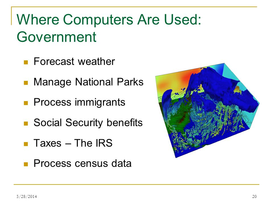 5/28/201419 Where Computers Are Used: Agriculture Billing Crop information Weather, etc. Feed combinations Livestock breeding and performance