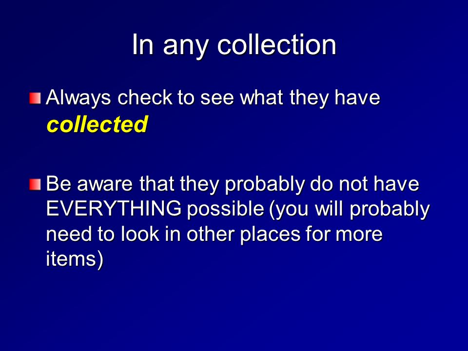 In any collection Always check to see what they have collected Be aware that they probably do not have EVERYTHING possible (you will probably need to
