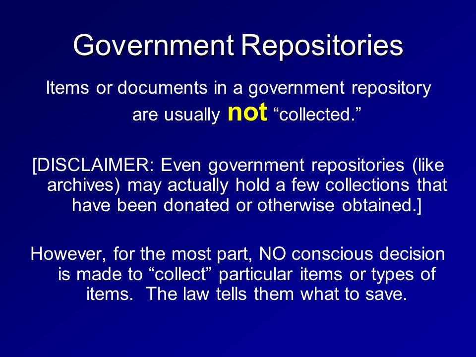 Government Repositories Items or documents in a government repository are usually not collected. [DISCLAIMER: Even government repositories (like archi
