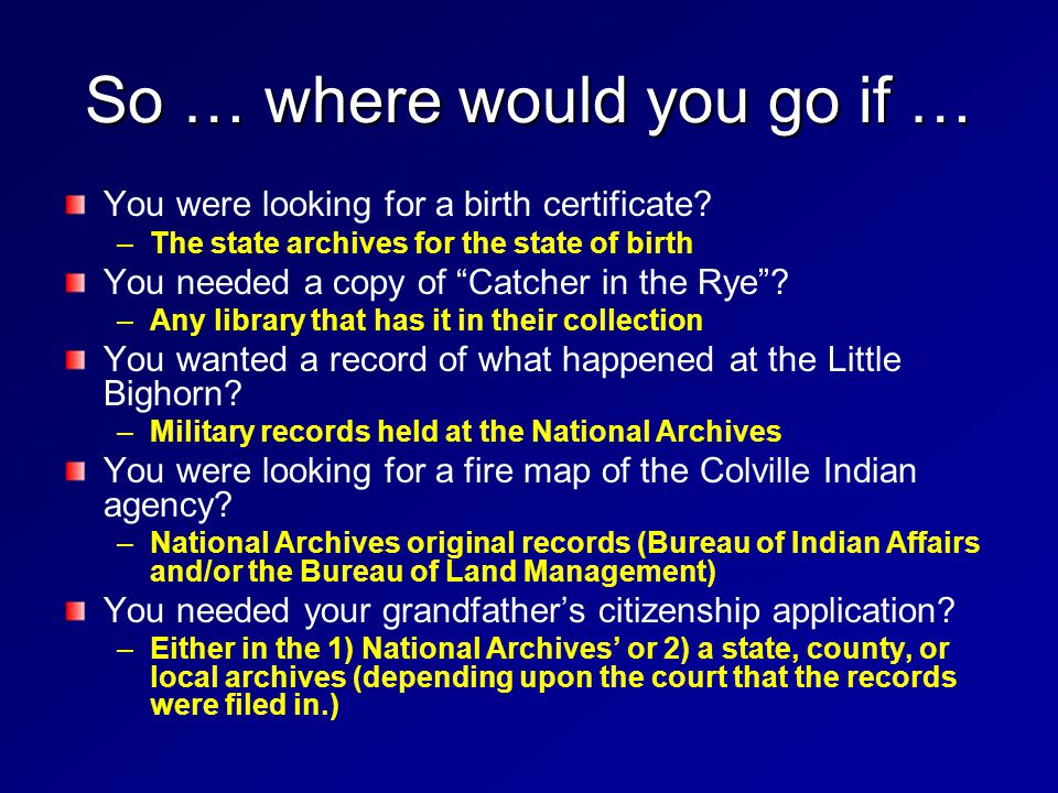 So … where would you go if … You were looking for a birth certificate? – –The state archives for the state of birth You needed a copy of Catcher in th