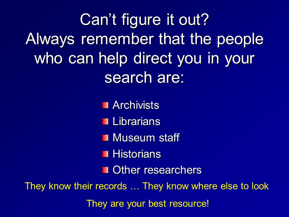 Cant figure it out? Always remember that the people who can help direct you in your search are: ArchivistsLibrarians Museum staff Historians Other res