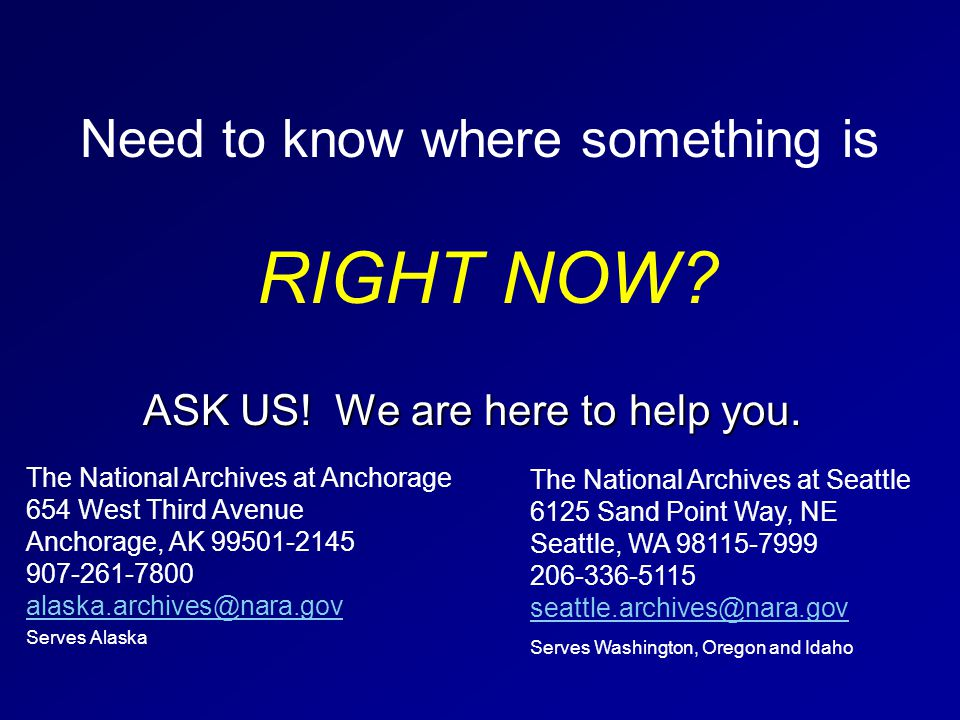 Need to know where something is RIGHT NOW? ASK US! We are here to help you. The National Archives at Anchorage 654 West Third Avenue Anchorage, AK 995