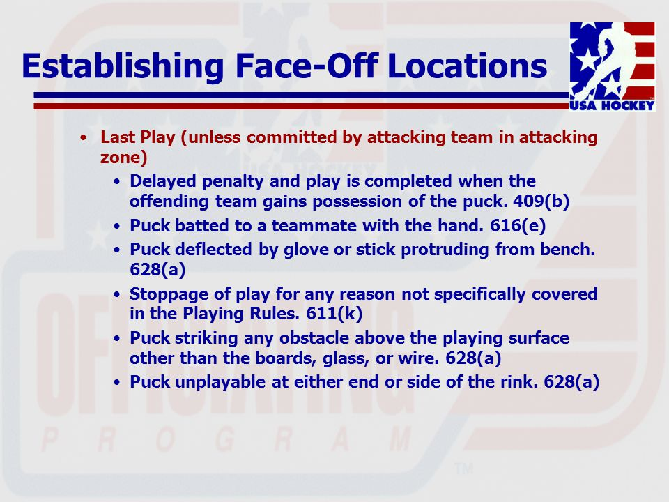 Establishing Face-Off Locations Last Play (unless committed by attacking team in attacking zone) Delayed penalty and play is completed when the offending team gains possession of the puck.