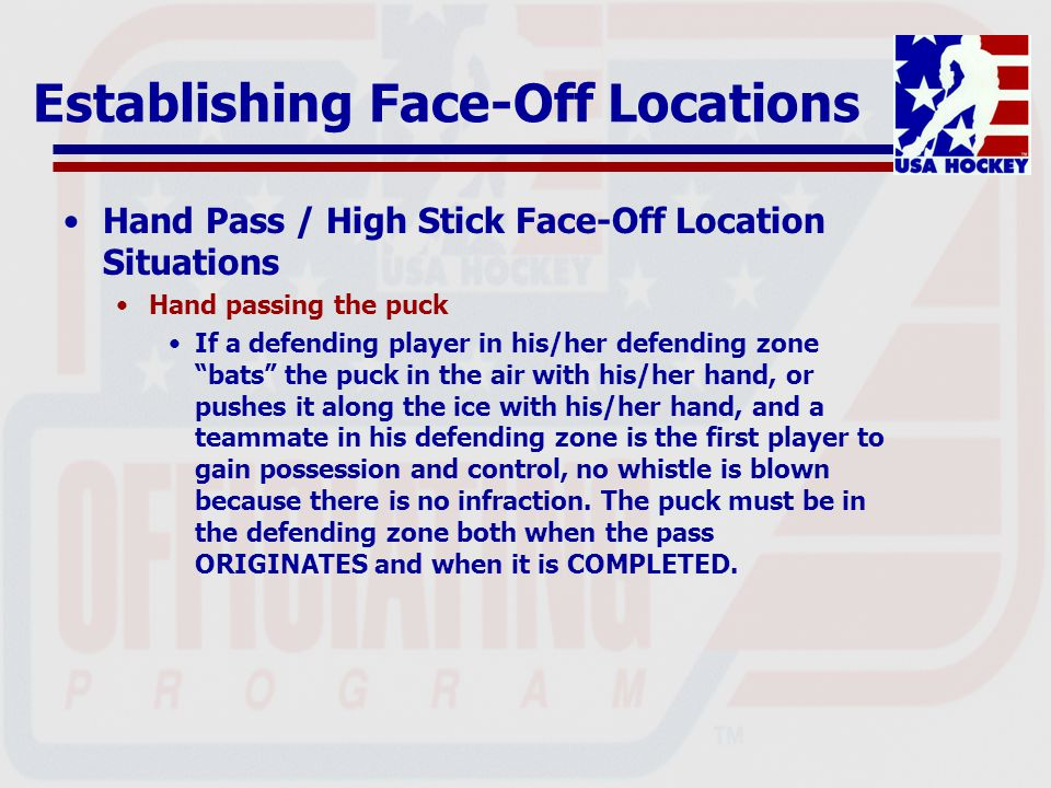Establishing Face-Off Locations Hand Pass / High Stick Face-Off Location Situations Hand passing the puck If a defending player in his/her defending zone bats the puck in the air with his/her hand, or pushes it along the ice with his/her hand, and a teammate in his defending zone is the first player to gain possession and control, no whistle is blown because there is no infraction.