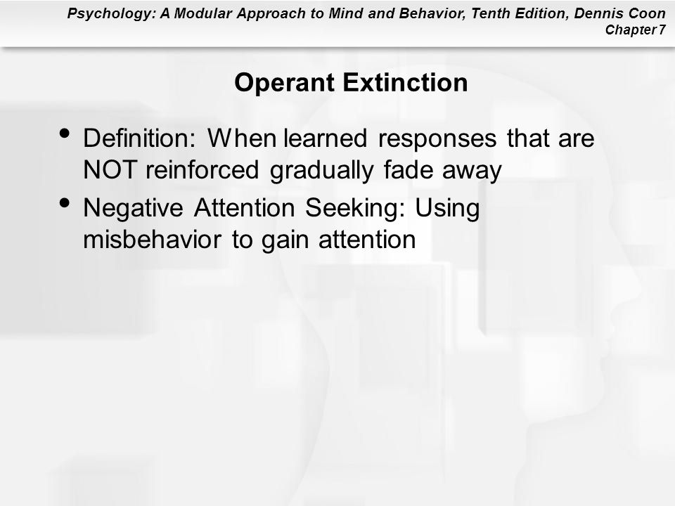 Psychology: A Modular Approach to Mind and Behavior, Tenth Edition, Dennis Coon Chapter 7 Operant Extinction Definition: When learned responses that a